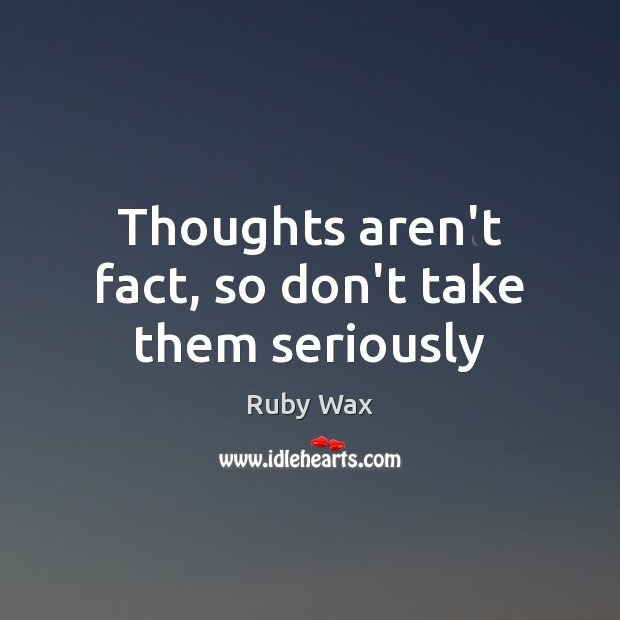 Thoughts aren't fact, so don't take them seriously Ruby Wax Picture Quote