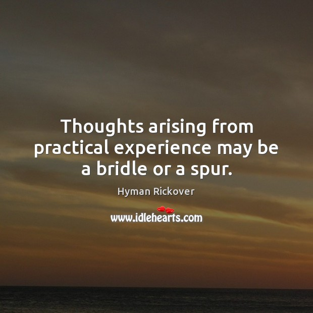 Thoughts arising from practical experience may be a bridle or a spur. Hyman Rickover Picture Quote