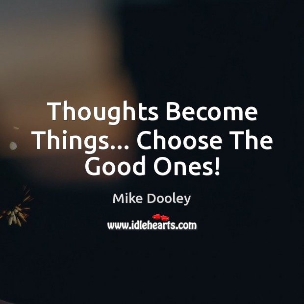 Thoughts Become Things… Choose The Good Ones! Mike Dooley Picture Quote