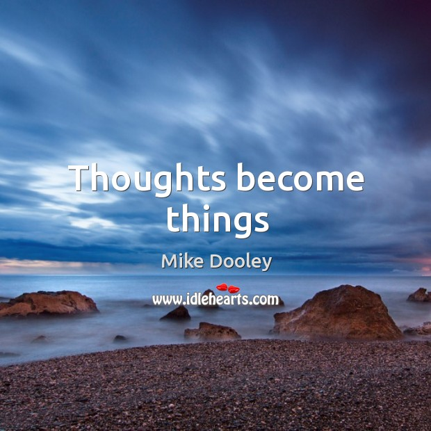 Thoughts become things Mike Dooley Picture Quote
