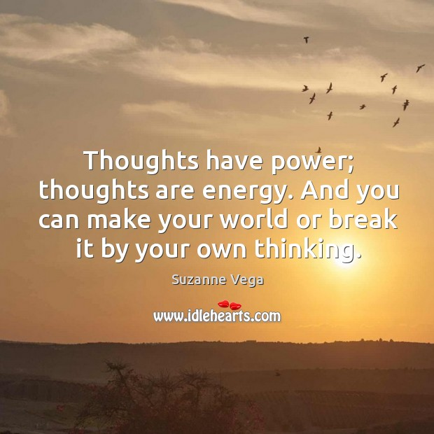 Thoughts have power; thoughts are energy. And you can make your world or break it by your own thinking. Suzanne Vega Picture Quote