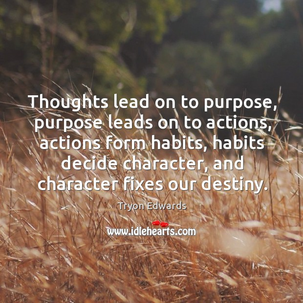 Thoughts lead on to purpose, purpose leads on to actions, actions form habits, habits decide character. Image