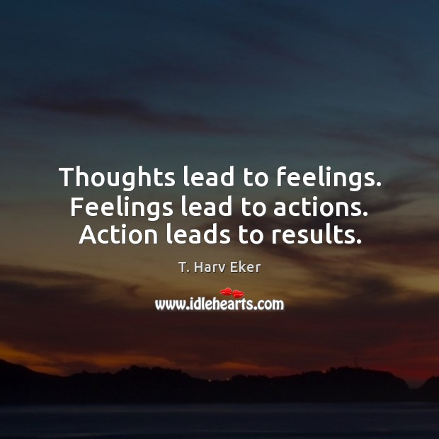 Thoughts lead to feelings. Feelings lead to actions. Action leads to results. Image