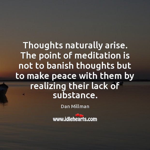 Thoughts naturally arise. The point of meditation is not to banish thoughts Image