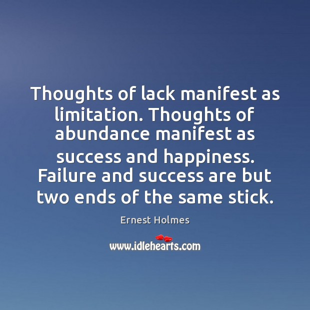 Thoughts of lack manifest as limitation. Thoughts of abundance manifest as success Ernest Holmes Picture Quote