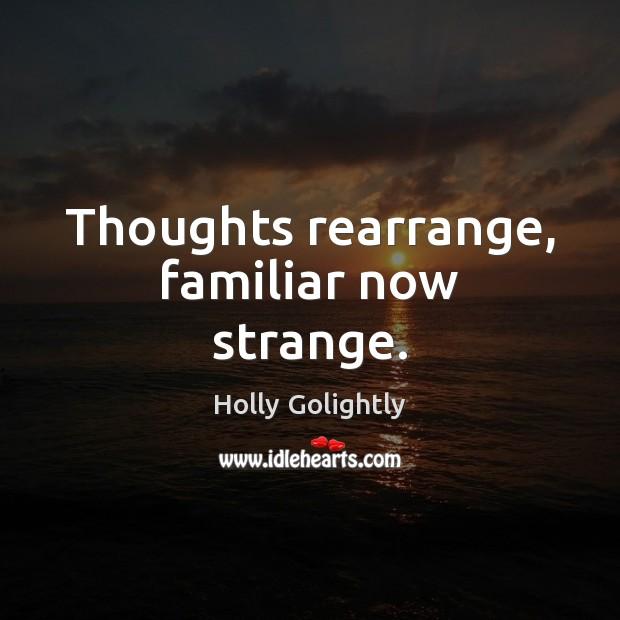 Thoughts rearrange, familiar now strange. Image