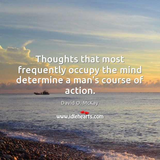 Thoughts that most frequently occupy the mind determine a man's course of action. David O. McKay Picture Quote