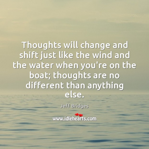 Thoughts will change and shift just like the wind and the water Jeff Bridges Picture Quote