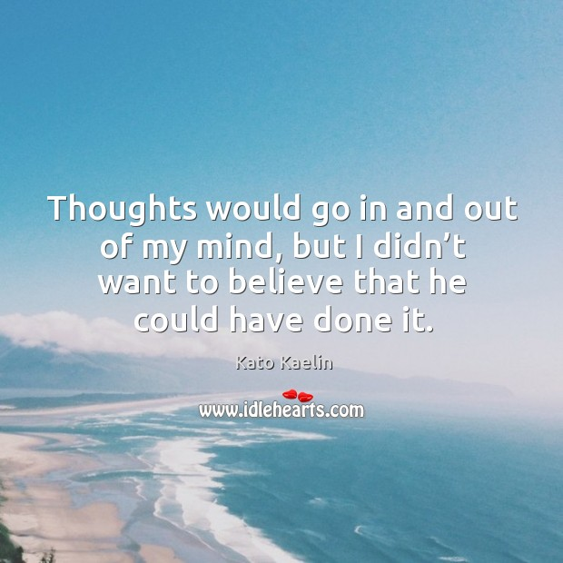 Thoughts would go in and out of my mind, but I didn't want to believe that he could have done it. Kato Kaelin Picture Quote