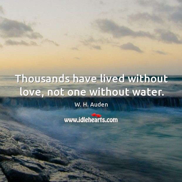 Thousands have lived without love, not one without water. Image