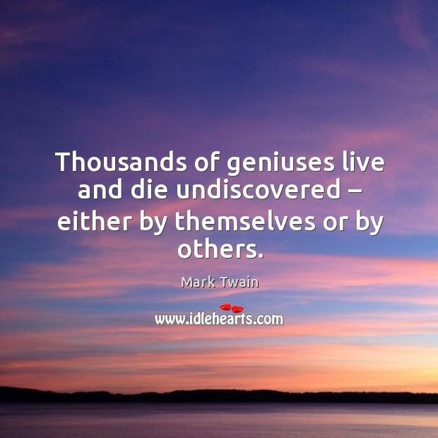 Thousands of geniuses live and die undiscovered – either by themselves or by others. Image