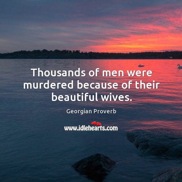 Thousands of men were murdered because of their beautiful wives. Georgian Proverbs Image