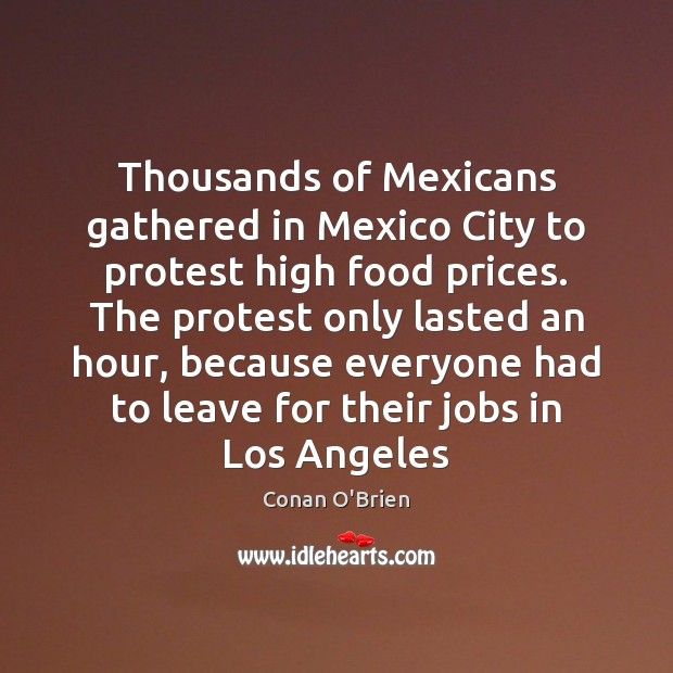 Thousands of Mexicans gathered in Mexico City to protest high food prices. Conan O'Brien Picture Quote