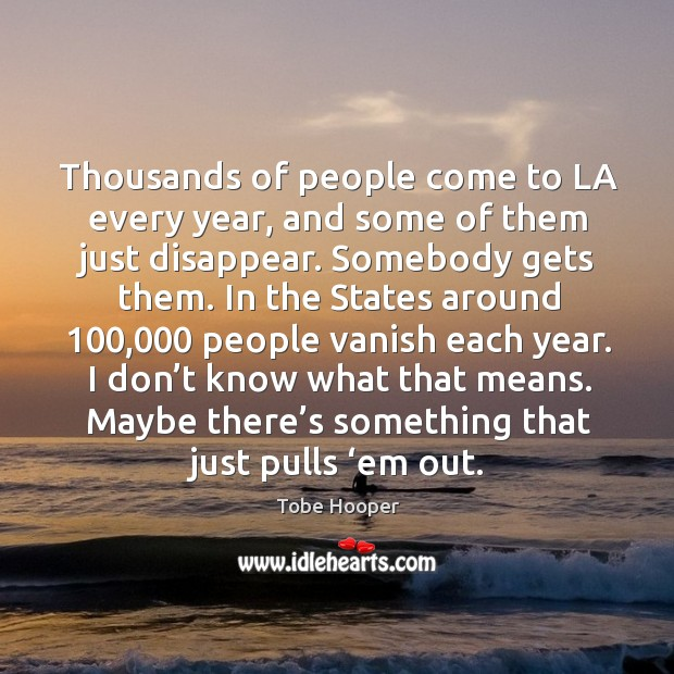 Thousands of people come to la every year, and some of them just disappear. Somebody gets them. Tobe Hooper Picture Quote
