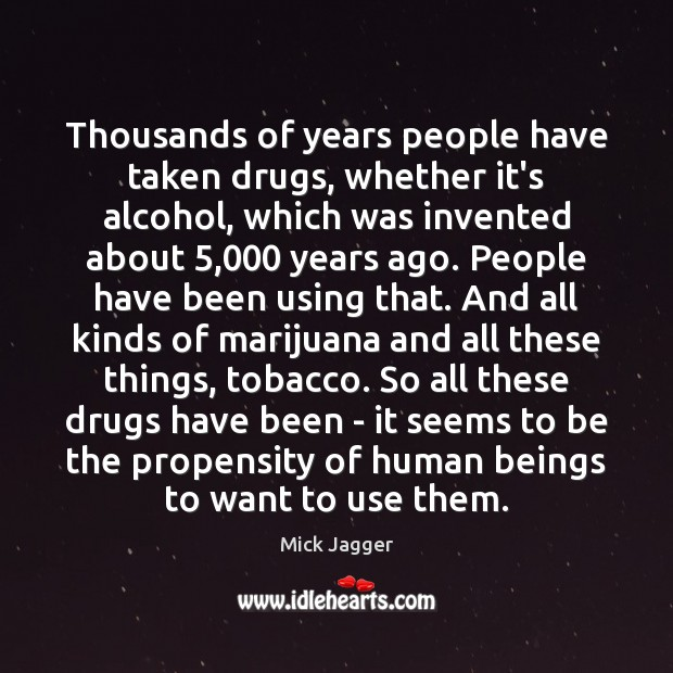 Thousands of years people have taken drugs, whether it's alcohol, which was Mick Jagger Picture Quote