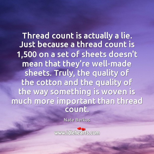 Thread count is actually a lie. Just because a thread count is 1,500 Nate Berkus Picture Quote
