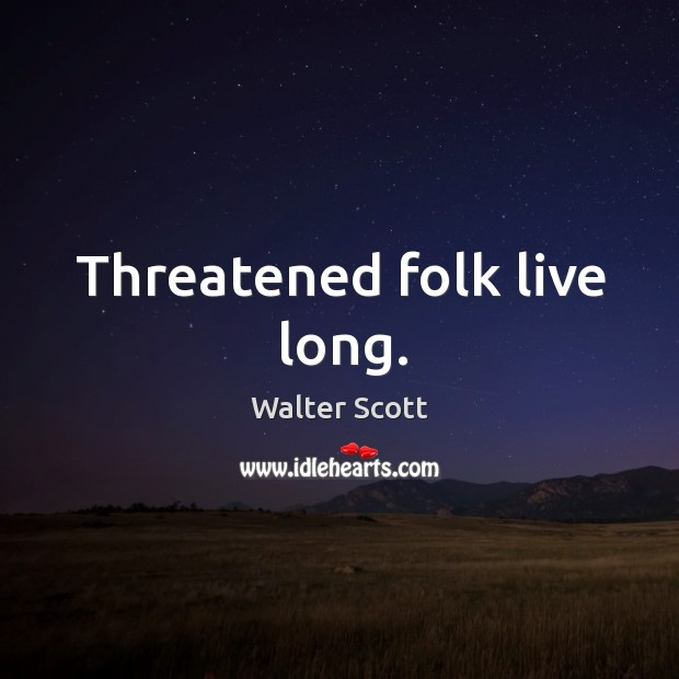 Threatened folk live long. Walter Scott Picture Quote