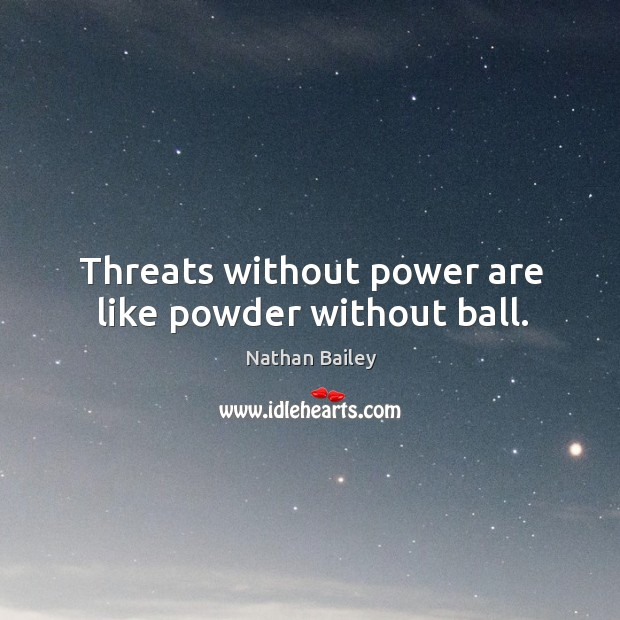 Threats without power are like powder without ball. Image
