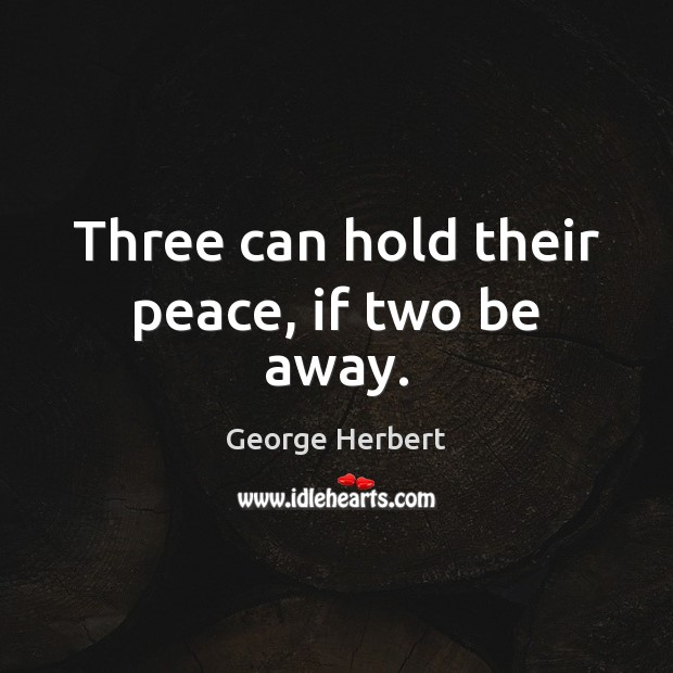Three can hold their peace, if two be away. George Herbert Picture Quote