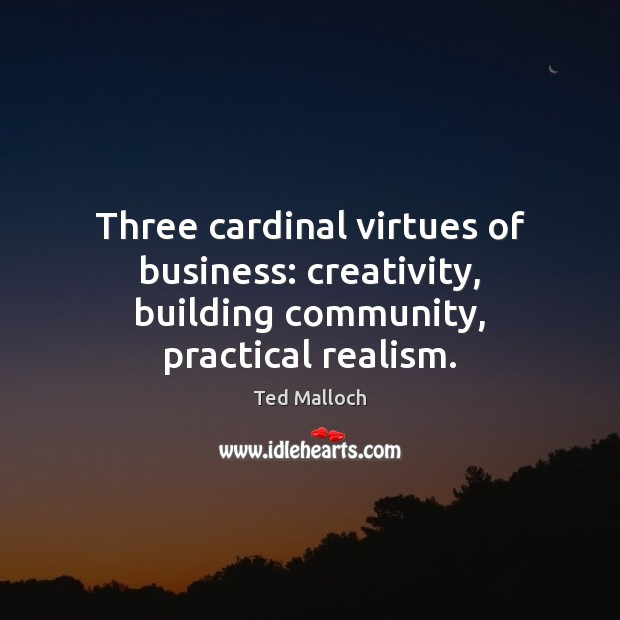 Three cardinal virtues of business: creativity, building community, practical realism. Ted Malloch Picture Quote