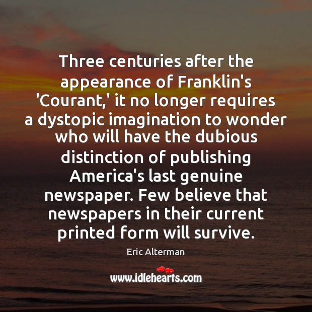 Three centuries after the appearance of Franklin's 'Courant,' it no longer Eric Alterman Picture Quote