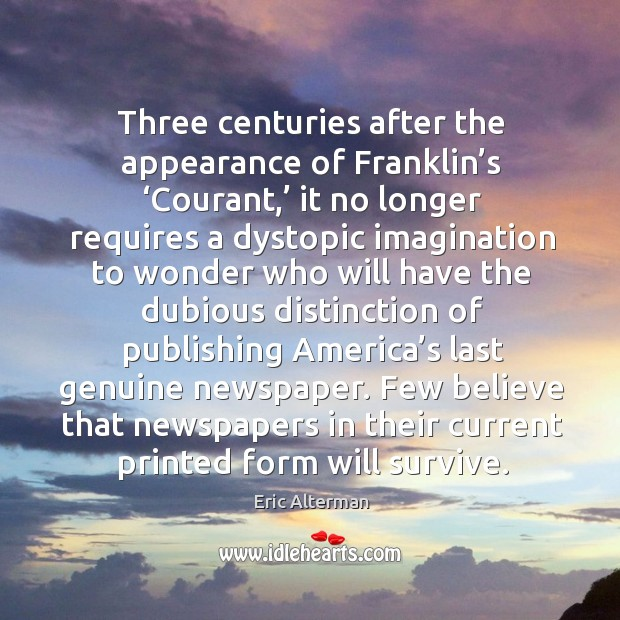 Three centuries after the appearance of franklin's 'courant,' it no longer requires a dystopic Eric Alterman Picture Quote
