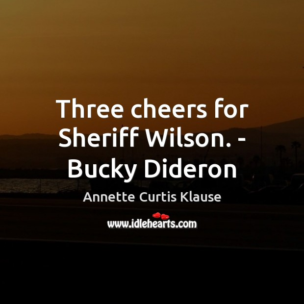 Image, Three cheers for Sheriff Wilson. – Bucky Dideron