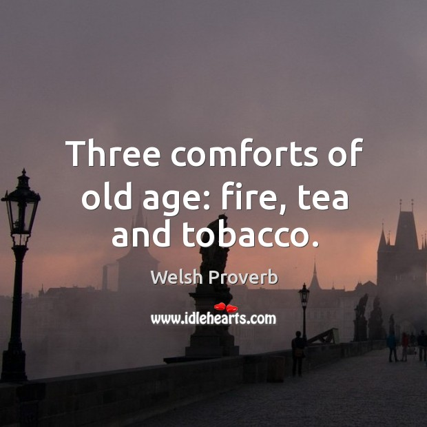 Three comforts of old age: fire, tea and tobacco. Welsh Proverbs Image