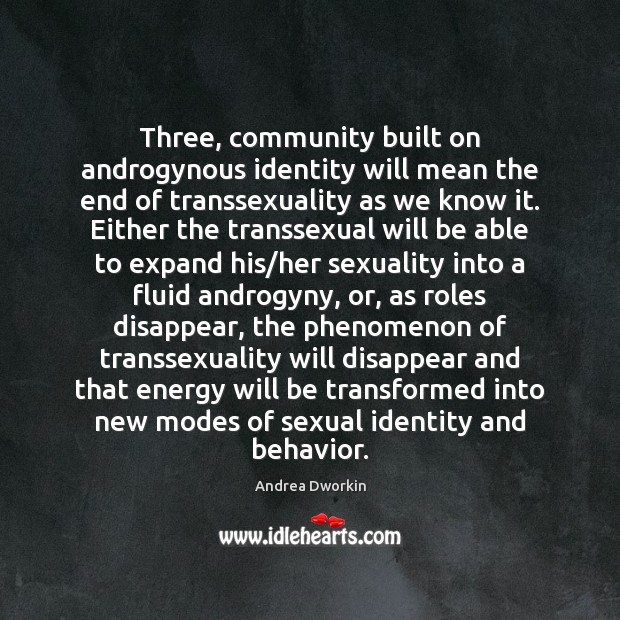 Three, community built on androgynous identity will mean the end of transsexuality Andrea Dworkin Picture Quote