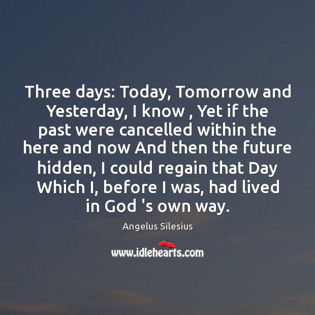 Three days: Today, Tomorrow and Yesterday, I know , Yet if the past Hidden Quotes Image