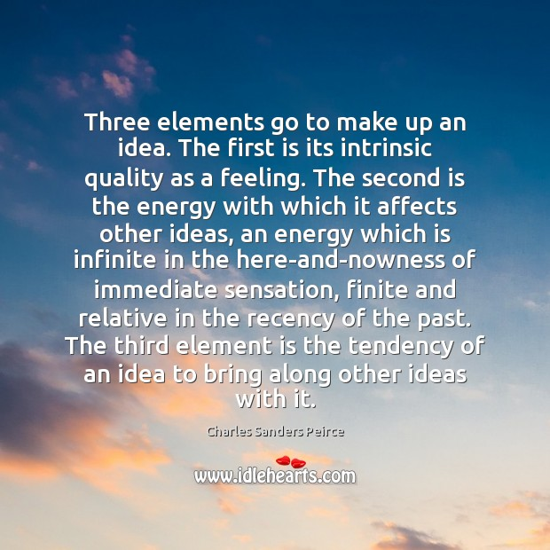 Three elements go to make up an idea. The first is its Charles Sanders Peirce Picture Quote