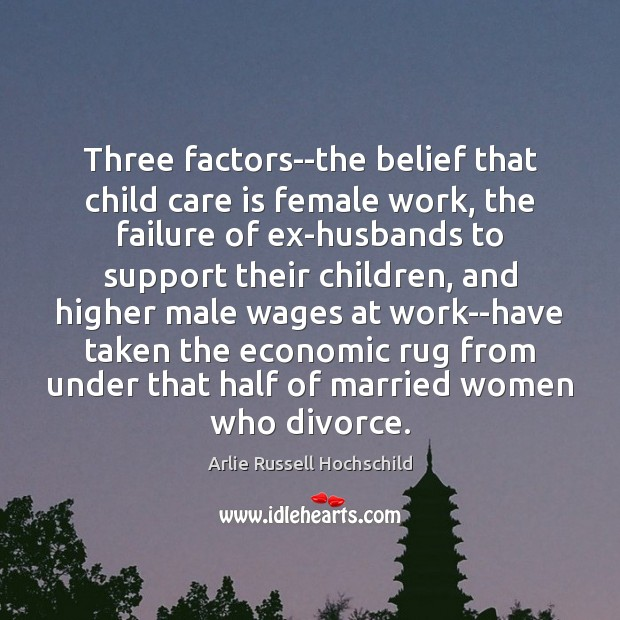 Three factors–the belief that child care is female work, the failure of Arlie Russell Hochschild Picture Quote