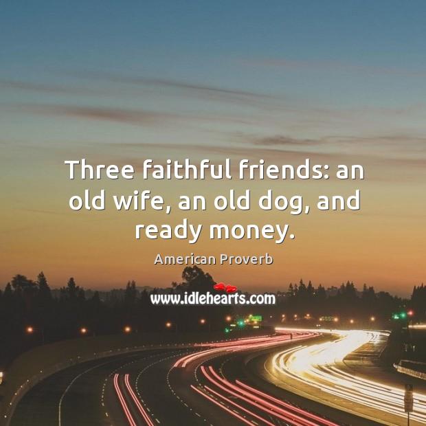 Three faithful friends: an old wife, an old dog, and ready