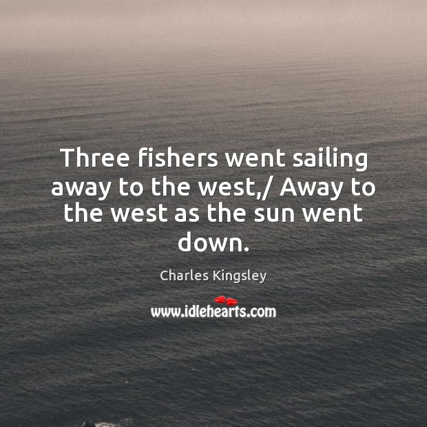 Three fishers went sailing away to the west,/ Away to the west as the sun went down. Charles Kingsley Picture Quote