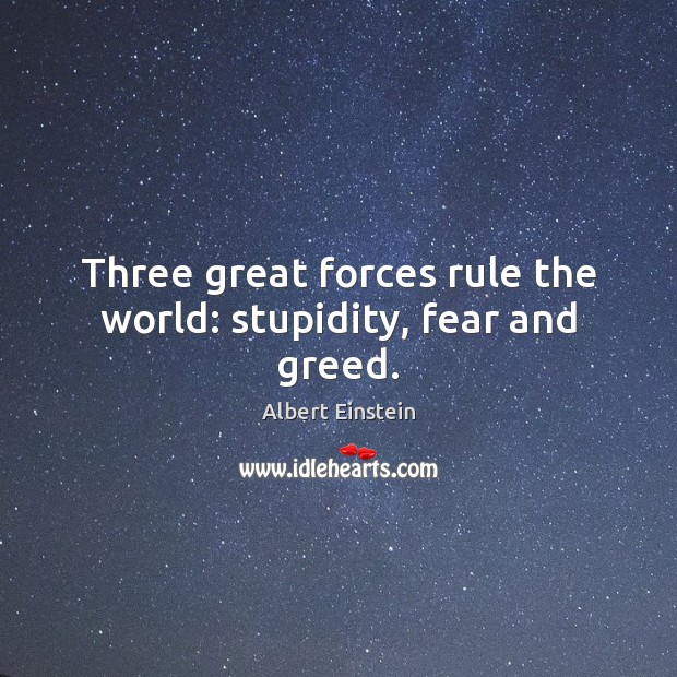 Image, Three great forces rule the world: stupidity, fear and greed.