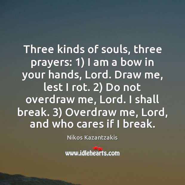 Three kinds of souls, three prayers: 1) I am a bow in your Nikos Kazantzakis Picture Quote