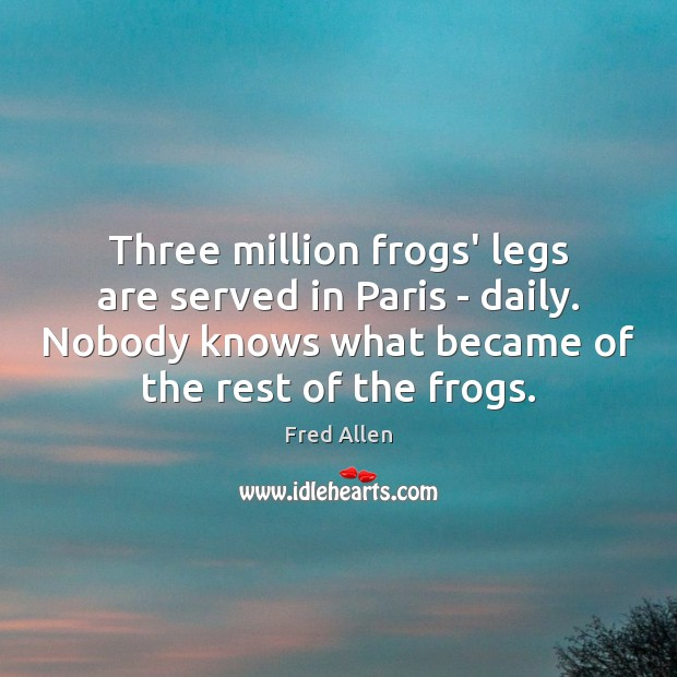 Three million frogs' legs are served in Paris – daily. Nobody knows Fred Allen Picture Quote