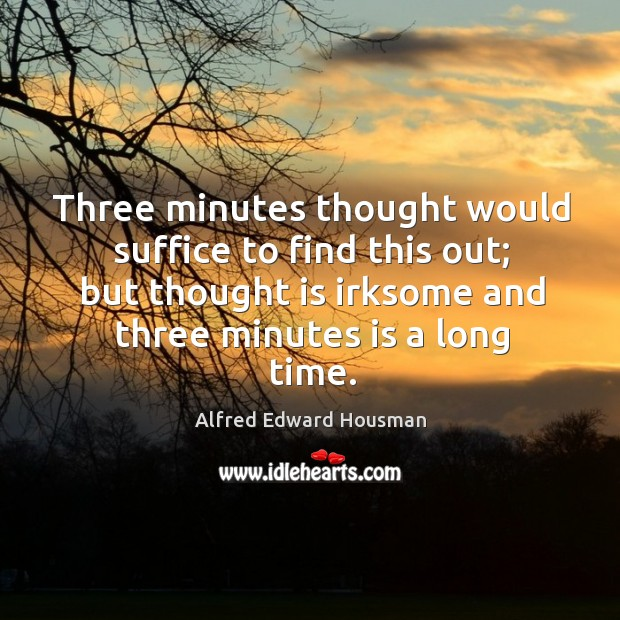 Image, Three minutes thought would suffice to find this out; but thought is irksome and three minutes is a long time.
