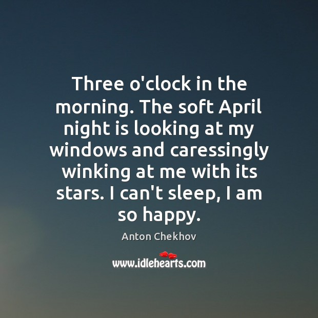 Three o'clock in the morning. The soft April night is looking at Anton Chekhov Picture Quote