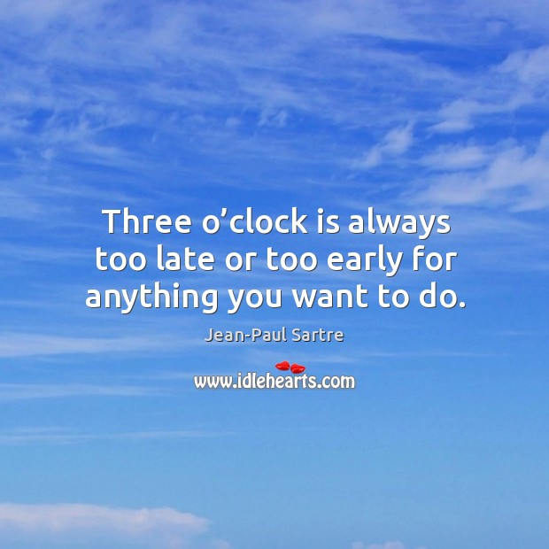 Three o'clock is always too late or too early for anything you want to do. Image
