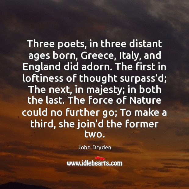 Three poets, in three distant ages born, Greece, Italy, and England did John Dryden Picture Quote