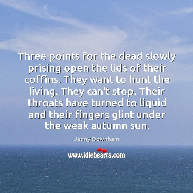 Three points for the dead slowly prising open the lids of their Jenny Downham Picture Quote