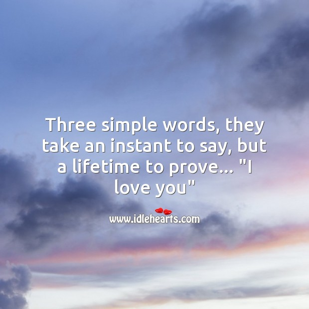 Three simple words which take a lifetime to prove. I Love You Quotes Image