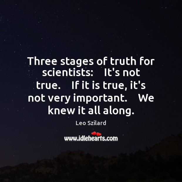 Three stages of truth for scientists:    It's not true.    If it is Leo Szilard Picture Quote