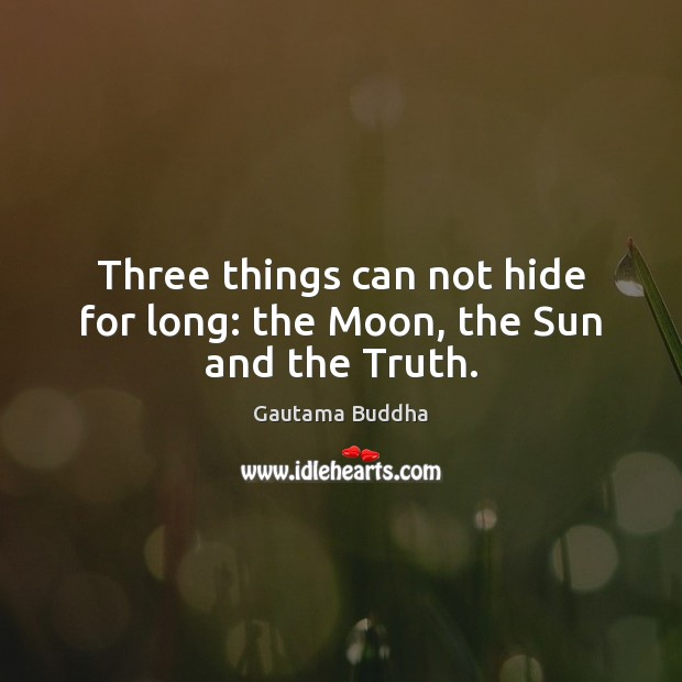Three things can not hide for long: the Moon, the Sun and the Truth. Image