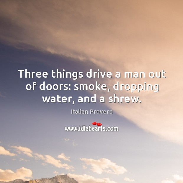 Image, Three things drive a man out of doors: smoke, dropping water, and a shrew.