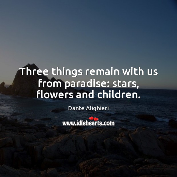 Three things remain with us from paradise: stars, flowers and children. Dante Alighieri Picture Quote