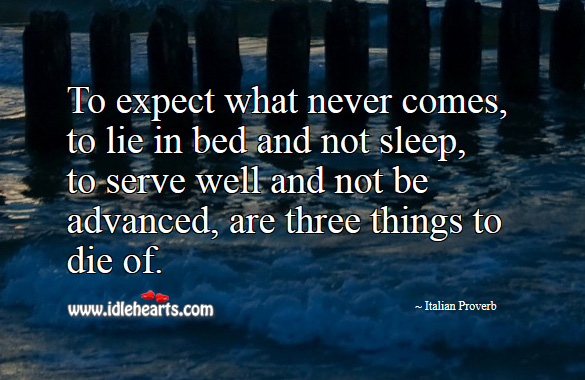 To expect what never comes, to lie in bed and not sleep, to serve well and not be advanced, are three things to die of. Italian Proverbs Image