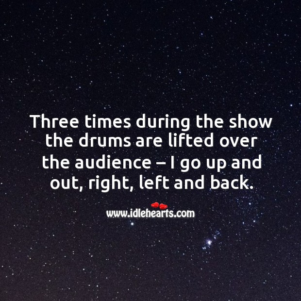 Three times during the show the drums are lifted over the audience – I go up and out, right, left and back. Image