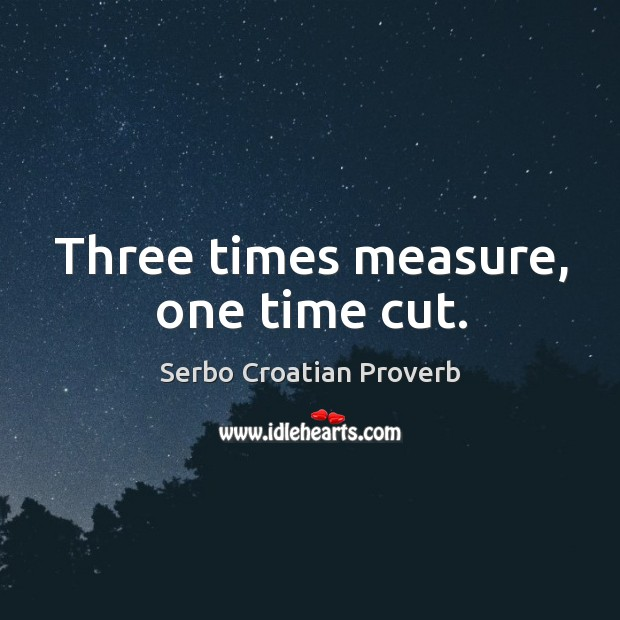Three times measure, one time cut. Serbo Croatian Proverbs Image